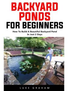 Backyard Ponds For Beginners: How To Build A Beautiful Backyard Pond In Just 2 Days